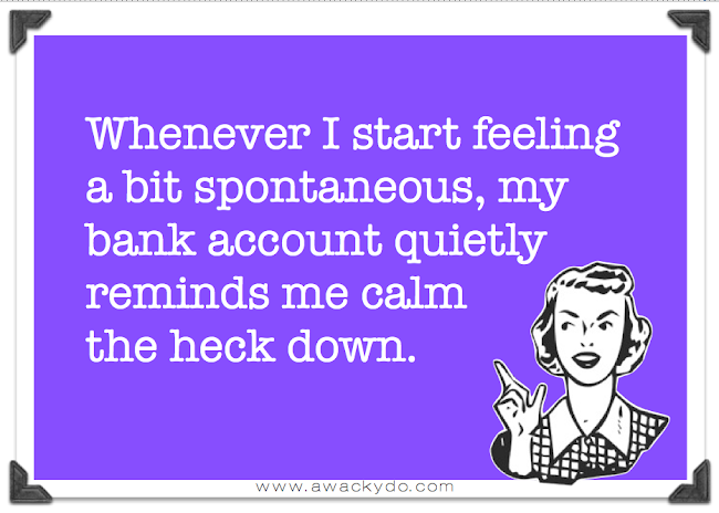 Whenever I start feeling a bit spontaneous my bank account quietly reminds me calm the heck down, funny card