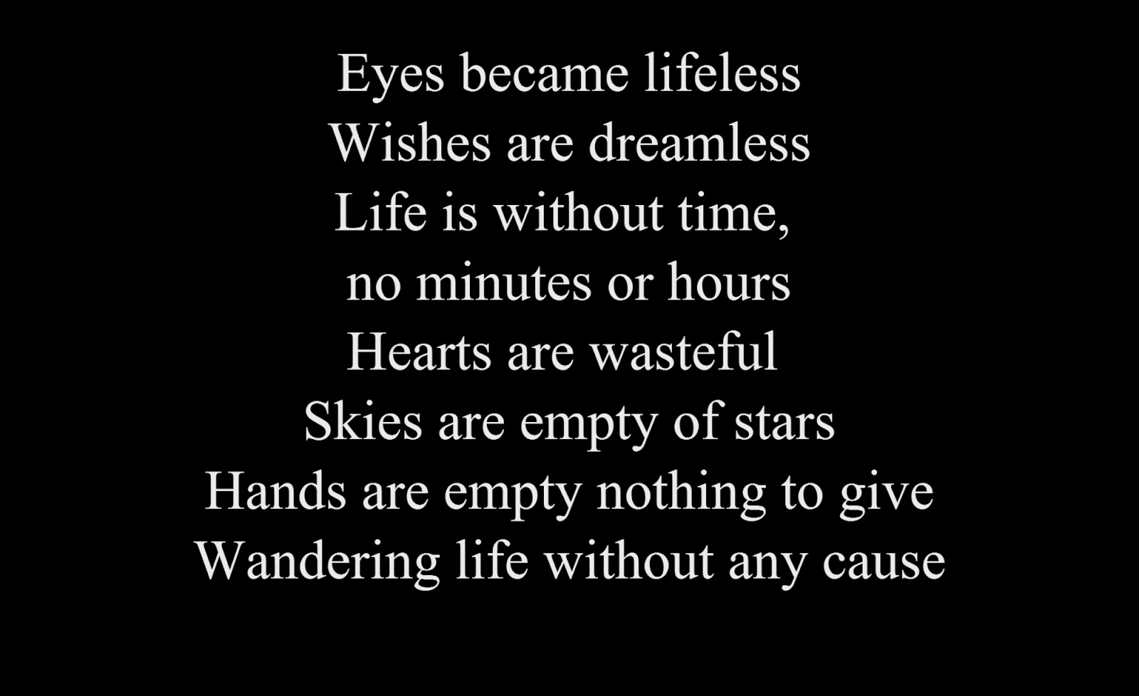 Eyes became lifeless Wishes are dreamless Life is without time, no minutes or hours Hearts are  wasteful Skies are empty of stars Hands are empty nothing to give Wandering life without any cause