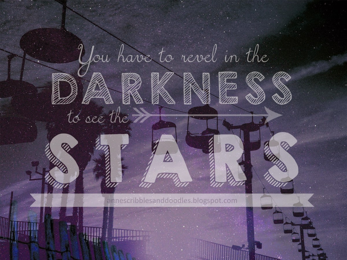 You have to revel in the darkness to see the stars.