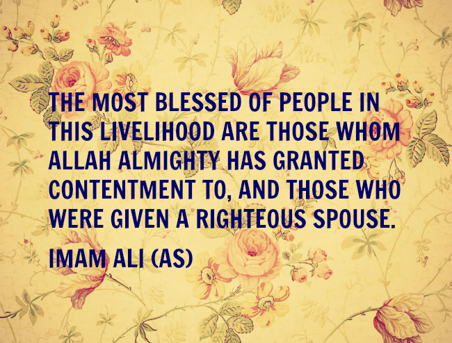 THE MOST BLESSED OF PEOPLE IN THIS LIVELIHOOD ARE THOSE WHOM ALLAH ALMIGHTY HAS GRANTED CONTENTMENT TO, AND THOSE WHO WERE GIVEN A RIGHTEOUS SPOUSE.