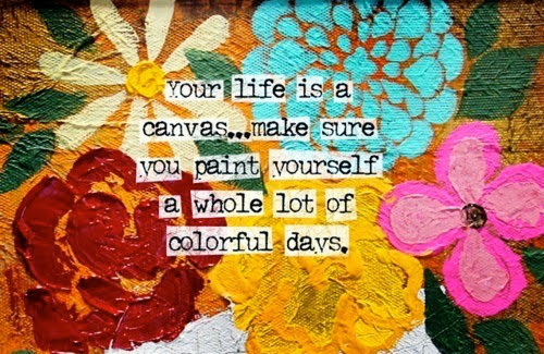 """Your life is a canvas ... make sure you paint yourself a whole lot of colorful days."""