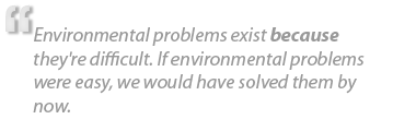 Environmental problems exist because they're difficult.
