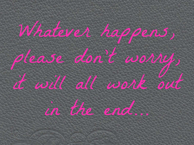 Whatever happens, please don't worry, it will all work out in the end