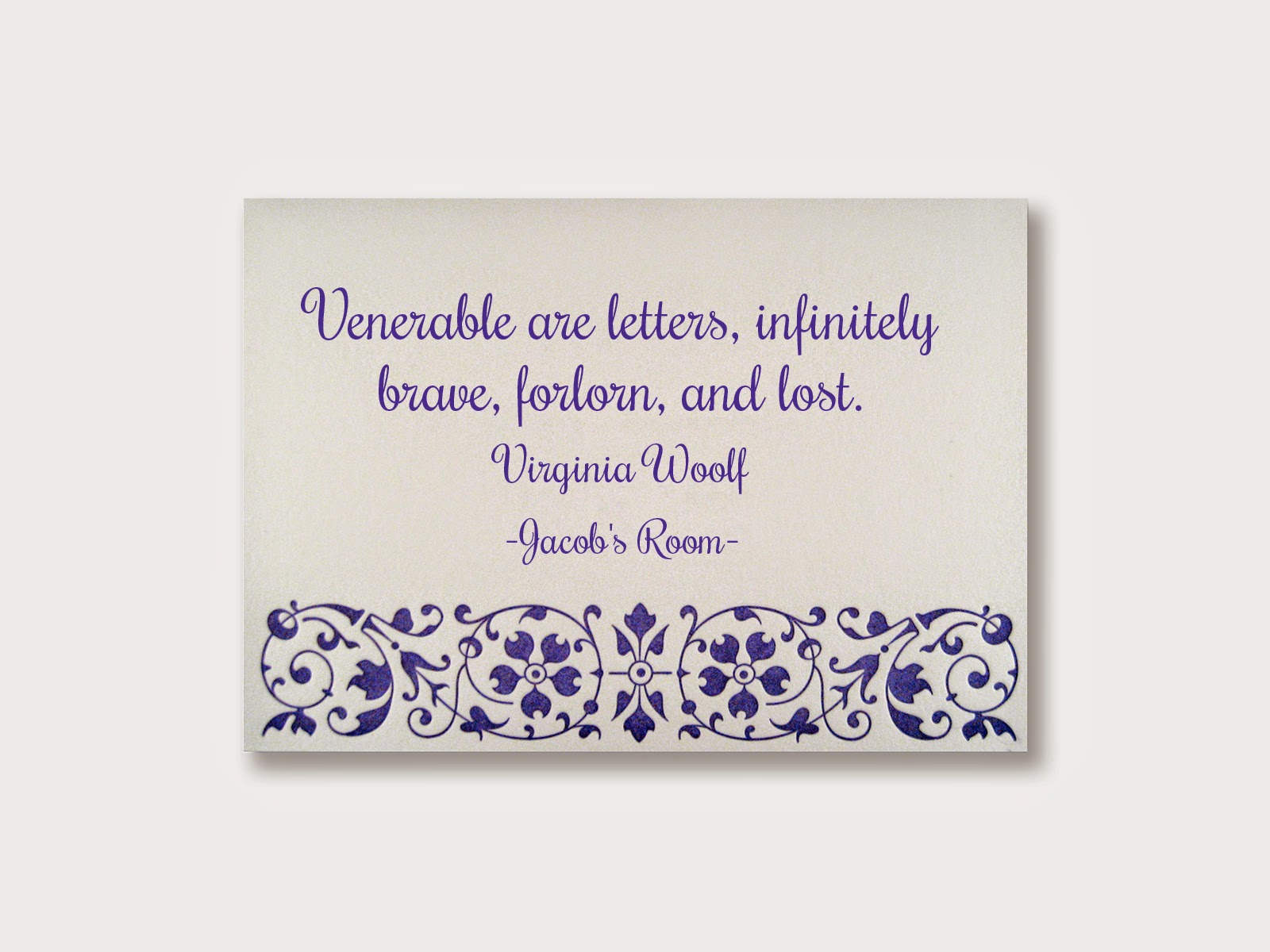 Venerable are letters, infinitely brave, forlorn, and lost. Virginia Woolf (Jacob's Room)