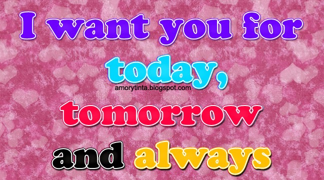 I want you for today, tomorrow and always