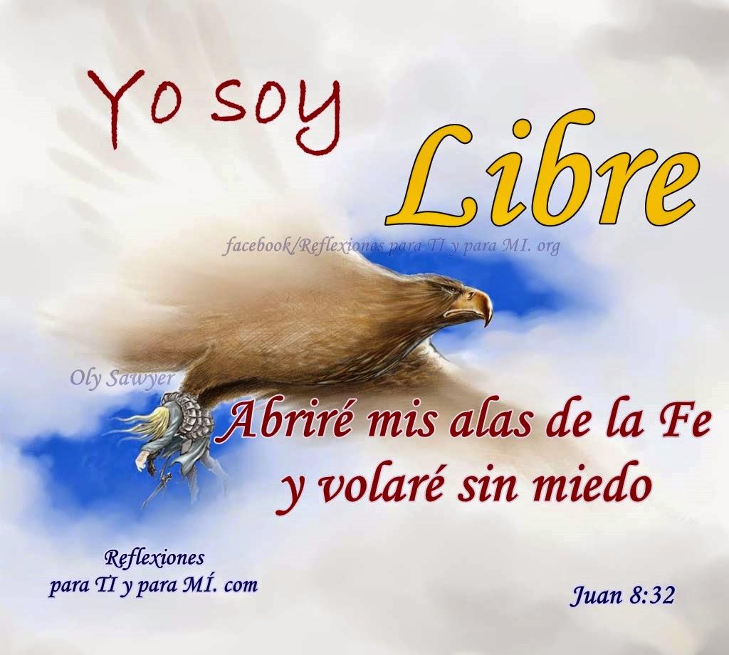 Yo soy LIBRE Abriré mis alas de la FE y volaré sin miedo.  Juan8:32