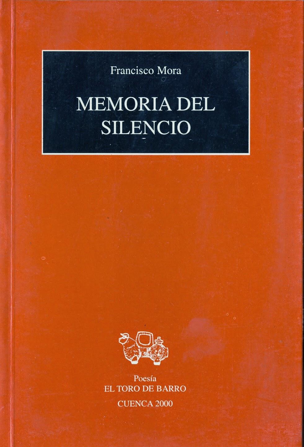 """Francisco Mora, """"Memorias del silencio"""" Ed. El Toro de Barro,  Tarancón de Cuenca, 2000. PVP: 10 euros. edicioneseltorodebarro@yahoo.es"""