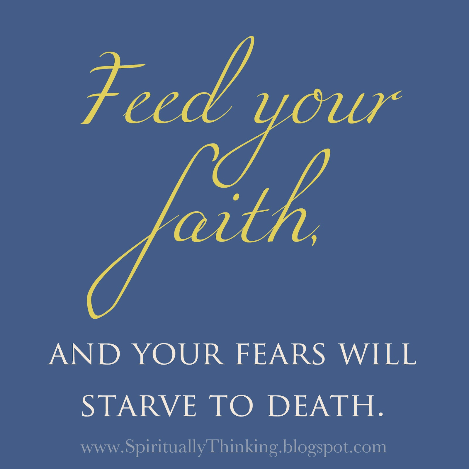 Feed: And Spiritually Speaking: Feed Your Faith, Starve Your Fears