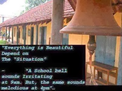 Everything is beautiful depends upon the situation, A school bell sounds irritating at 9am but the same bell sounds melodious at 4 pm.