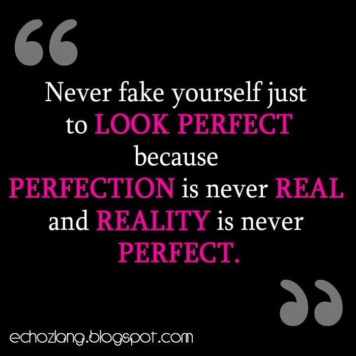 Perfection is never real and reality is never perfect