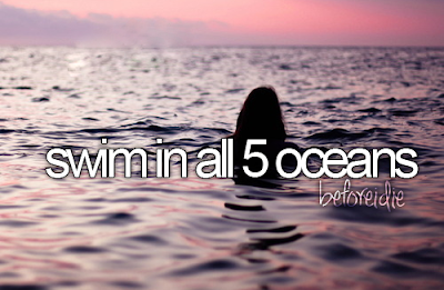 Bucket List. Before I Die swim in all 5 oceans