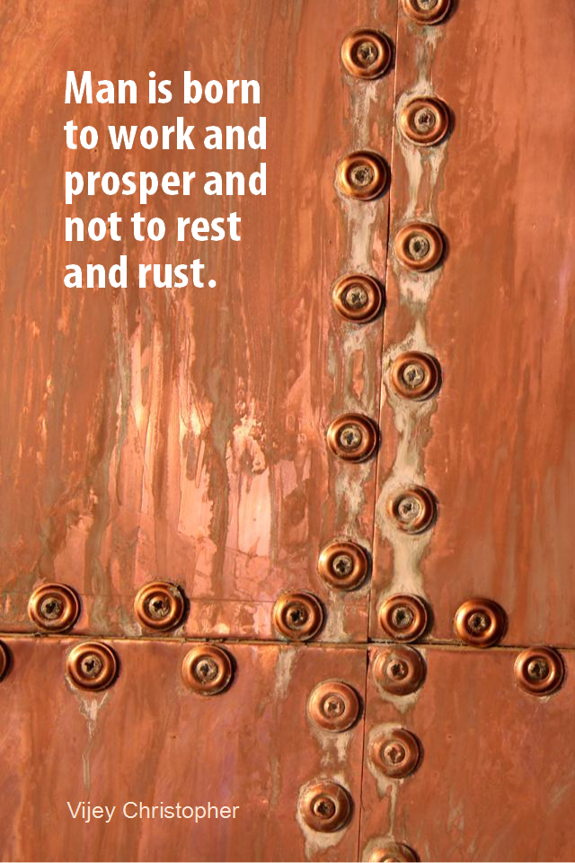 visual quote - image quotation for WORK - Man is born to work and prosper and not to rest and rust. - Vijey Christopher