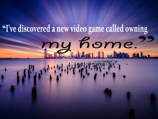 """I've discovered a new video game called owning my home."""