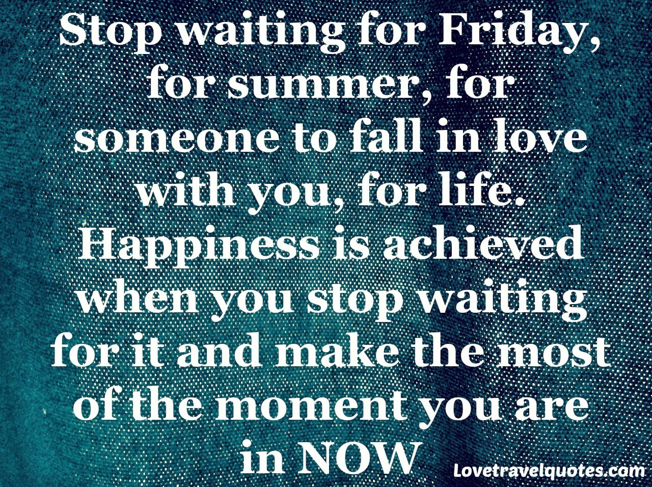 stop waiting for friday for summer, for someone to fall in love with you, for life