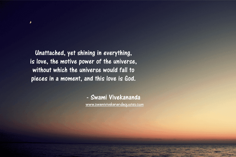 Swami Vivekananda quote: Unattached, yet shining in everything, is love, the motive power of the universe, without which the universe would fall to pieces in a moment, and this love is God.