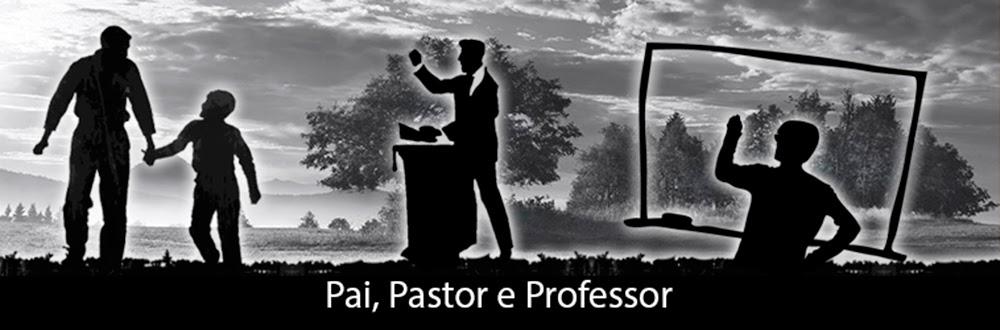 Pai, Pastor e Professor