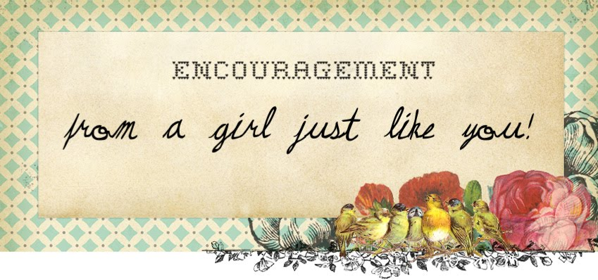 Encouragement From A Girl Just Like You!