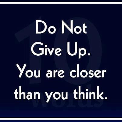 Do not give up. you are closer than you think.