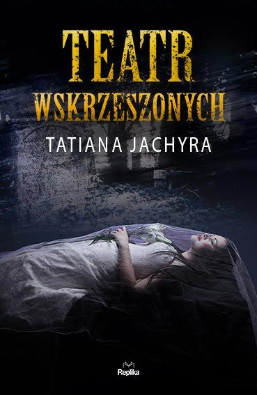 """Tatiana Jachyra - """"Teatr wskrzeszonych"""""""
