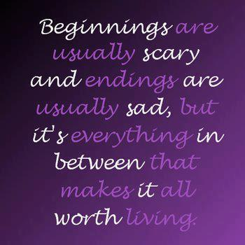 Beginnings are usually scary and endings are usually sad, but it's everything in between that makes it worth living.