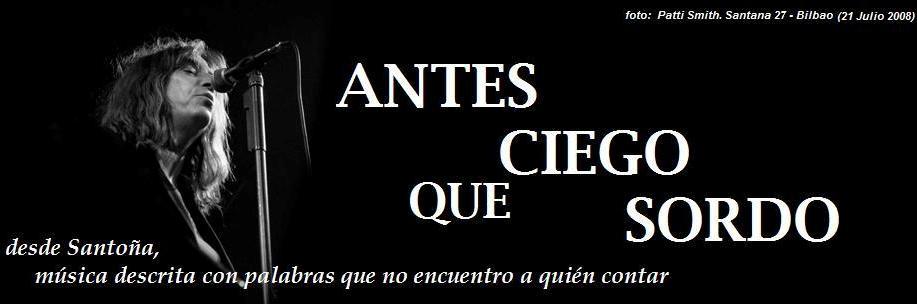 ANTES CIEGO QUE SORDO