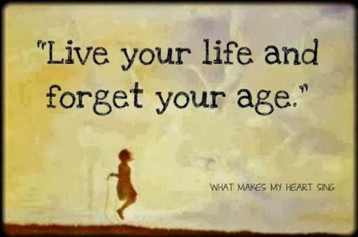 Live life and forget your age.