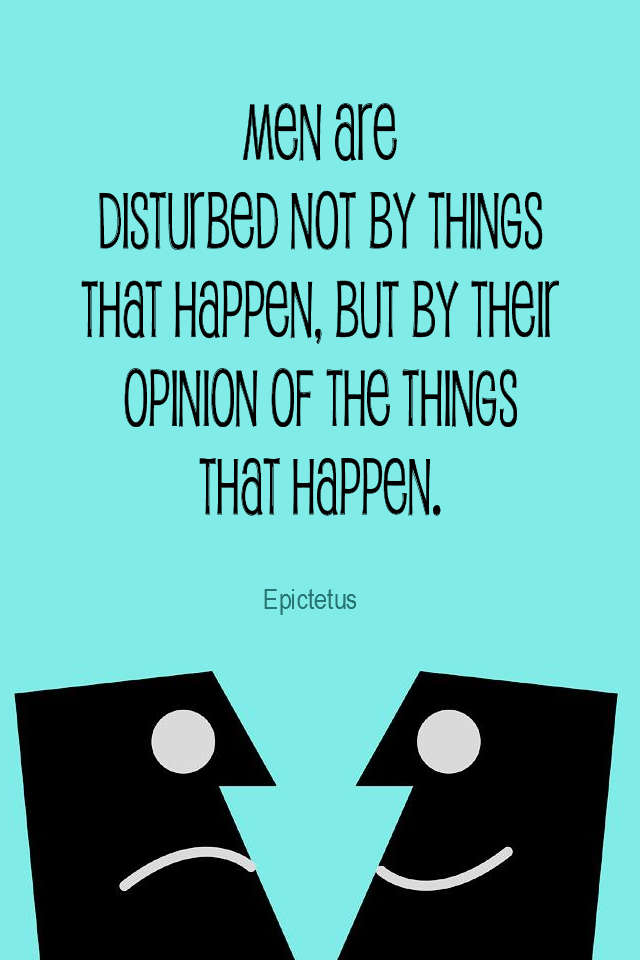 visual quote - image quotation for PERSPECTIVE - Men are disturbed not by the things that happen, but by their opinion of the things that happen. – Epictetus