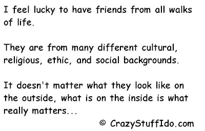 I feel lucky to have friends from all walks of life.   They are from many different cultural, religious, ethic,  and social backgrounds. It doesn't matter what they look like on the outside, what is on the inside is what really matters...