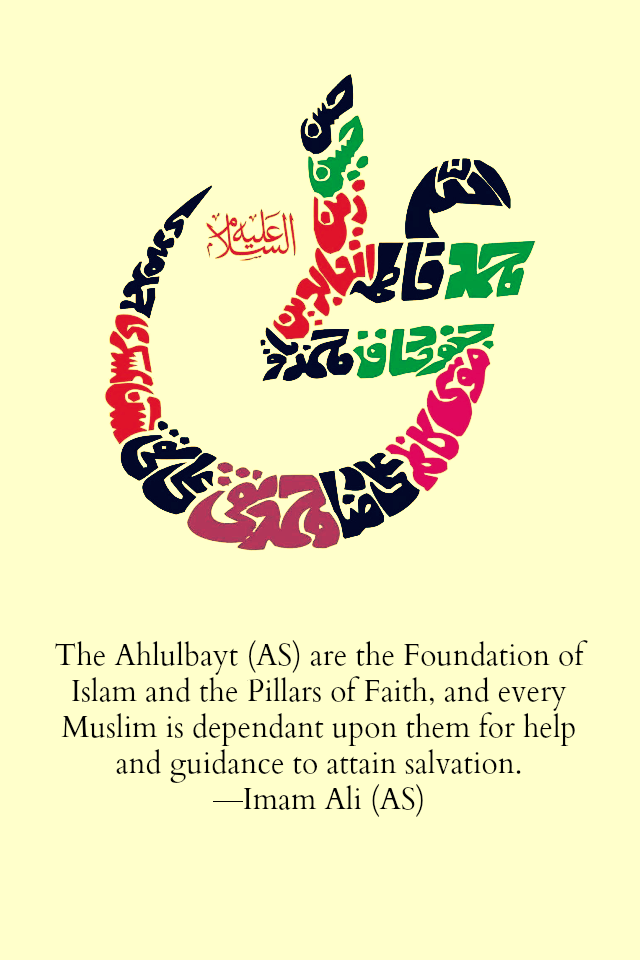 The Ahlulbayt (A.S) are the Foundation of Islam and the Pillars of Faith, and every Muslim is dependent upon them for help and guidance to attain salvation.