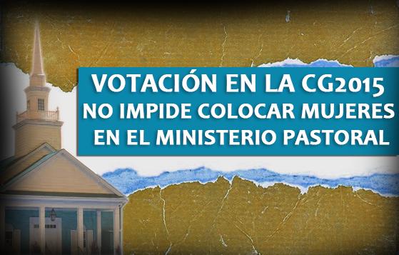 Votación en la CG2015 no Impide colocar Mujeres en el Ministerio Pastoral