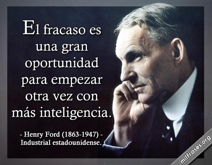 El fracaso es una gran oportunidad para empezar otra vez con más inteligencia. Henry Ford (1863-1947) Industrial estadounidense.