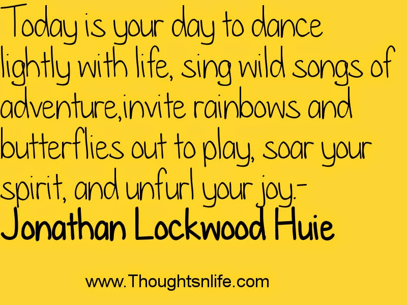 Thoughtsnlife.com : Today is your day to dance lightly with life- Jonathan Lockwood Huie