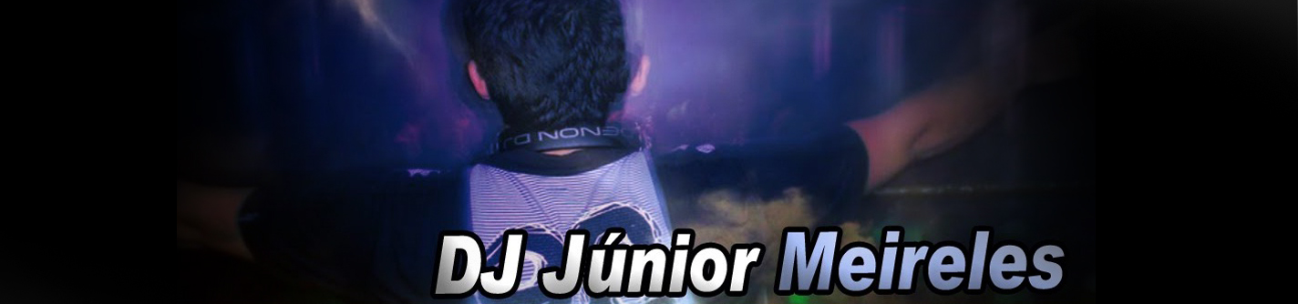 ::: DJ JÚNIOR MEIRELES ::: BLOG OFICIAL!