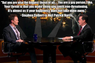 Colbert telling Neil Patrick Harris: But you are also the biggest threat of all... You are a gay person I like. Your threat is that you make being gay seem non-threatening. It's almost as if your happiness does not take mine away.