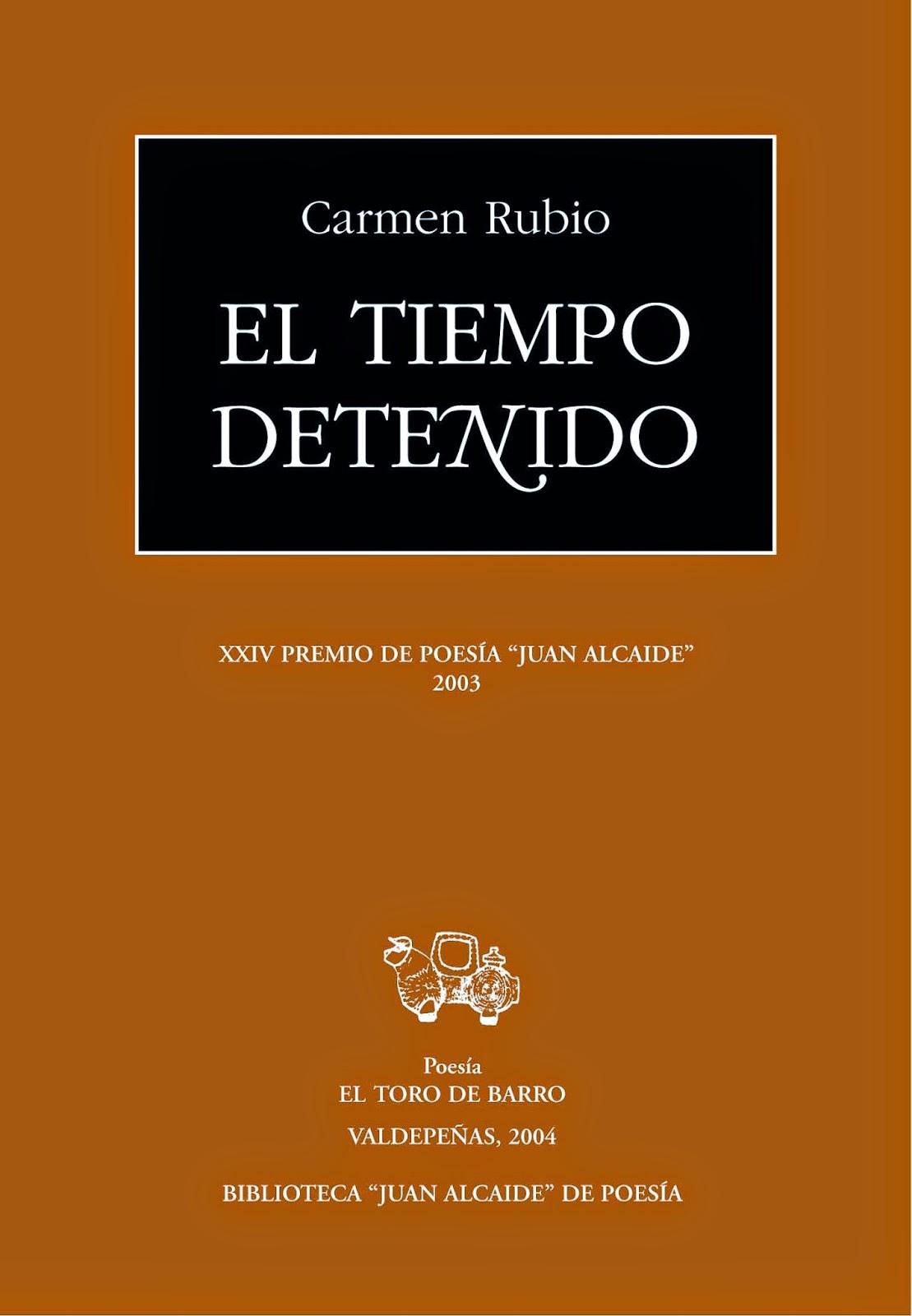 """Carmen Rubio, """"El tiempo detenido""""  Premio Juan Alcaide de poesía.  Ed. El Toro de Barro, Carlos Morales ed.  Tarancón de Cuenca, 2004.  edicioneseltorodebarro@yahoo.es  PVP: 10 euros."""