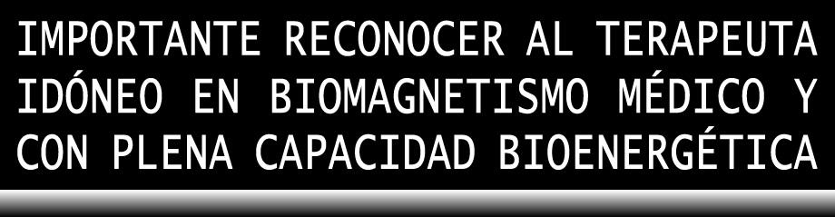 IMPORTANTE RECONOCER AL TERAPEUTA IDÓNEO EN BIOMAGNETISMO MÉDICO Y CON CAPACIDAD BIOENERGÉTICA