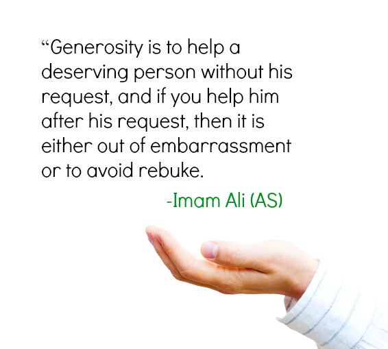Generosity is to help a deserving person without his request, and if you help him after his request, then it is either out of embarrassment or to avoid rebuke.
