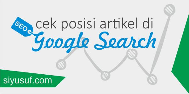 Cara Cek Posisi Artikel di Pencarian Google