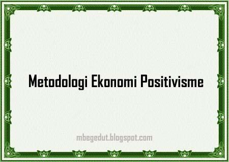 metodologi ekonomi, ekonomi positivisme, metodologi ekonomi positivisme, sejarah metodologi ekonomi, pengertian metodologi ekonomi, definisi metodologi ekonomi, makalah metodologi ekonomi, artikel metodologi ekonomi, paper metodologi ekonomi, perkembangan metodologi ekonomi