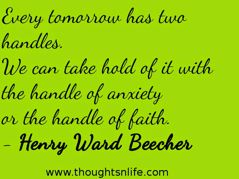 Every tomorrow has two handles. We can take hold of it with the handle of anxiety or the handle of faith. - Henry Ward Beecher