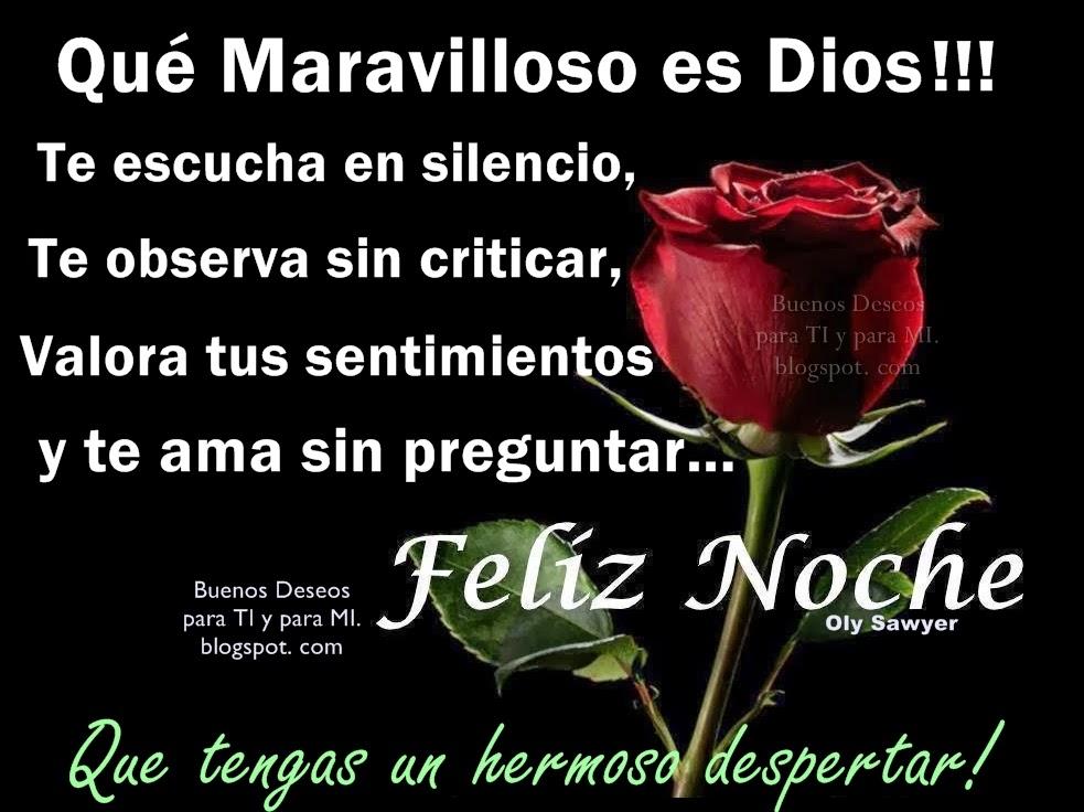 Qué Maravilloso es Dios !!! Te escucha en silencio, Te observa sin criticar, Valora tus sentimientos y te ama sin preguntar...  FELIZ NOCHE