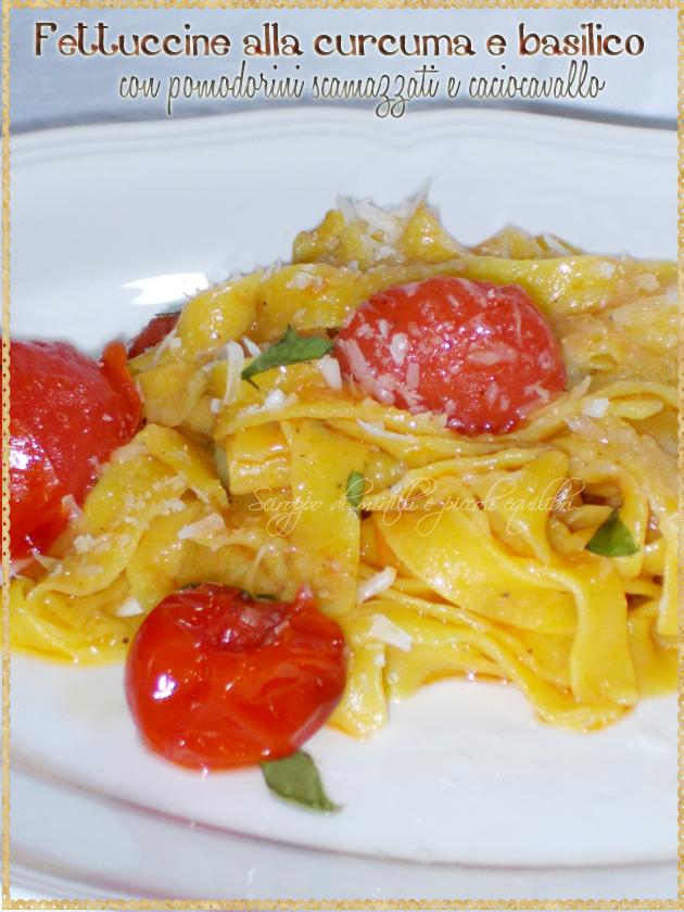 Fettuccine alla curcuma e basilico con pomodorini scamazzati e caciocavallo