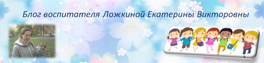Блог воспитателя Ложкиной Екатерины Викторовны