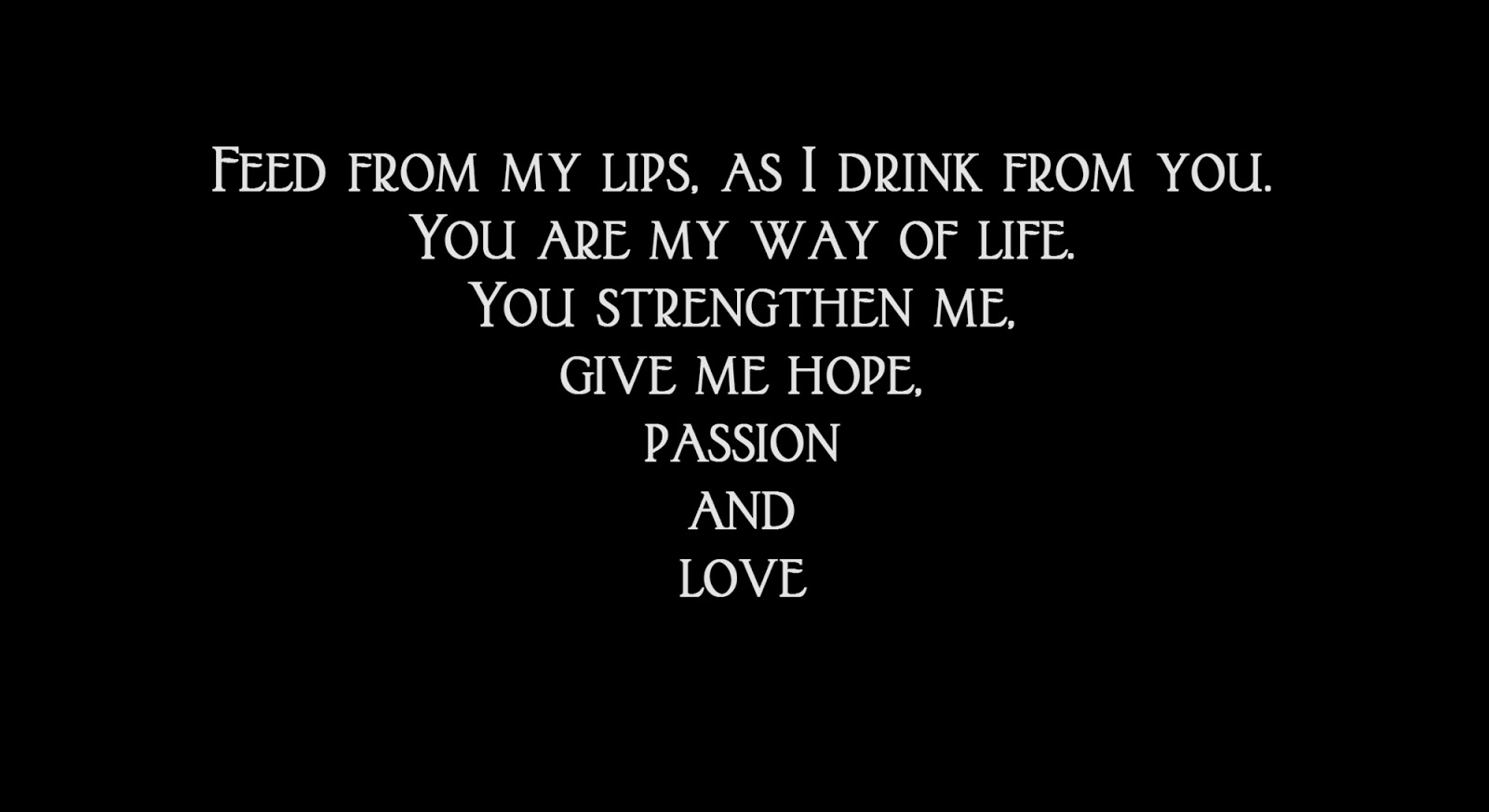 Feed from my lips, as I drink from you.  You are my way of life. You strengthen me, give me hope, passion and love.