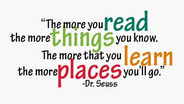 """The more you read the more things you know. The more that you learn the more places you'll go."" Dr. Suess"