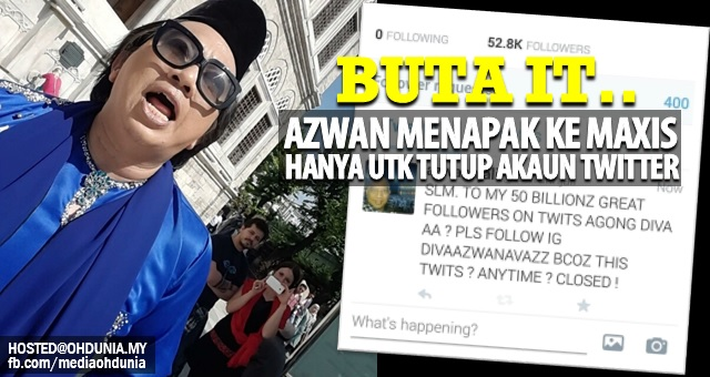 Buta IT, Azwan Ali menapak ke Maxis untuk tutup akaun Twitternya!..
