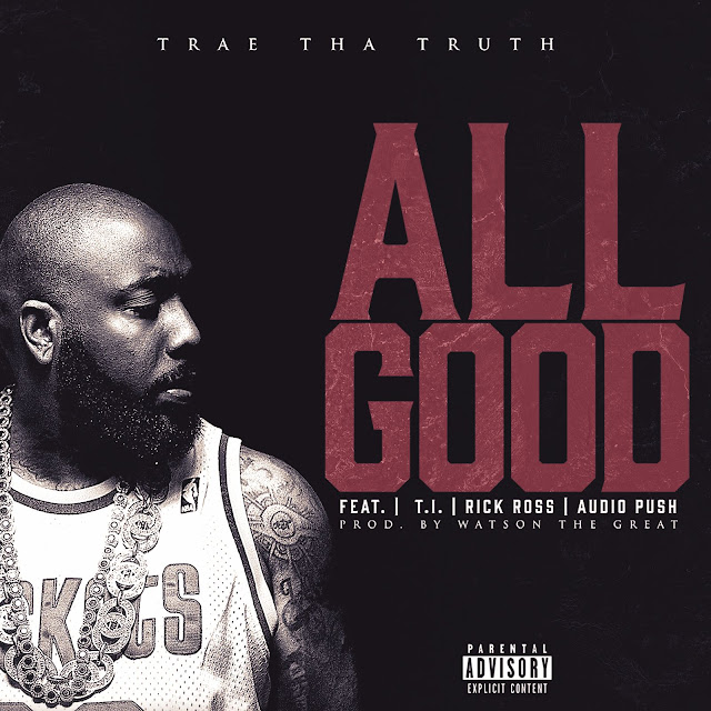 Trae Tha Truth – All Good (feat. Rick Ross, T.I. & Audio Push)