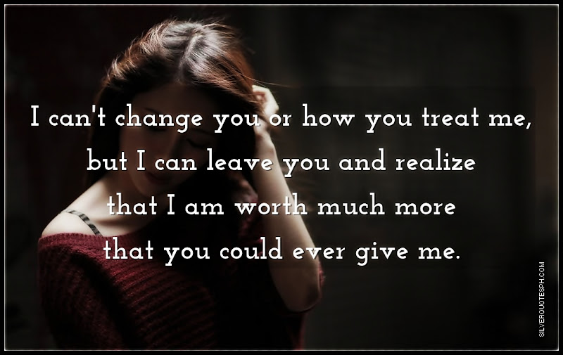 I Can't Change You Or How You Treat Me, But I Can Leave You, Picture Quotes, Love Quotes, Sad Quotes, Sweet Quotes, Birthday Quotes, Friendship Quotes, Inspirational Quotes, Tagalog Quotes