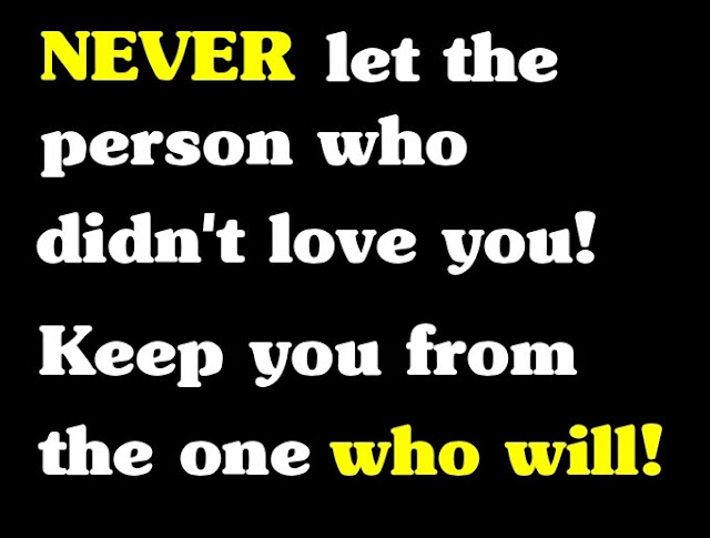 love quote,Never let the person who didn't love you! Keep you away from the one that will!