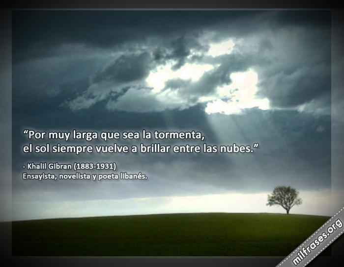 Por muy larga que sea la tormenta, el sol siempre vuelve a brillar entre las nubes. Khalil Gibran (1883-1931) Ensayista, novelista y poeta libanés frases.